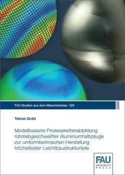 Modellbasierte Prozesskettenabbildung rührreibgeschweißter Aluminiumhalbzeuge zur umformtechnischen Herstellung höchstfester Leichtbaustrukturteile von Gnibl,  Tobias