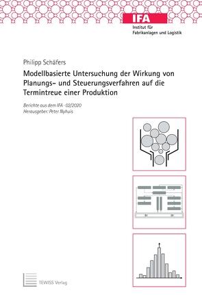 Modellbasierte Untersuchung der Wirkung von Planungs- und Steuerungsverfahren auf die Termintreue einer Produktion von Nyhuis,  Peter, Schäfers,  Philipp