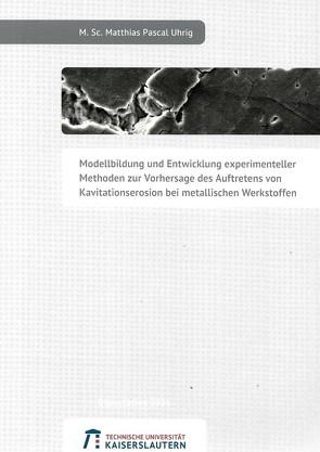 Modellbildung und Entwicklung experimenteller Methoden zur Vorhersage des Auftretens von Kavitationserosion bei metallischen Werkstoffen von Uhrig,  Matthias Pascal