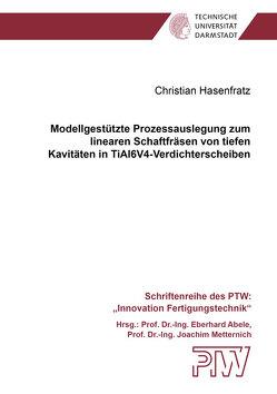 Modellgestützte Prozessauslegung zum linearen Schaftfräsen von tiefen Kavitäten in TiAl6V4-Verdichterscheiben von Hasenfratz,  Christian