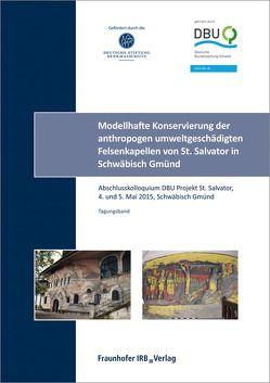 Modellhafte Konservierung der anthropogen umweltgeschädigten Felsenkapellen von St. Salvator in Schwäbisch Gmünd. Abschlussbericht. von Frick,  Jürgen, Zöldföldi,  Judith