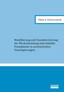 Modellierung und Charakterisierung der Wechselwirkung interstitieller Fremdatome in austenitischen Eisenlegierungen von Timmerscheidt,  Tobias A.