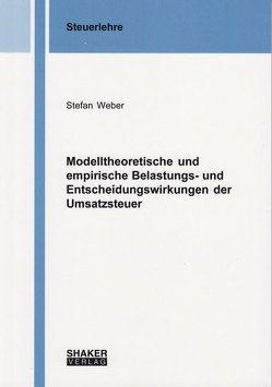 Modelltheoretische und empirische Belastungs- und Entscheidungswirkungen der Umsatzsteuer von Weber,  Stefan