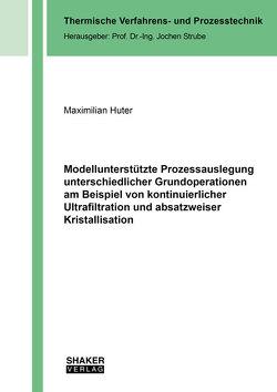 Modellunterstützte Prozessauslegung unterschiedlicher Grundoperationen am Beispiel von kontinuierlicher Ultrafiltration und absatzweiser Kristallisation von Huter,  Maximilian