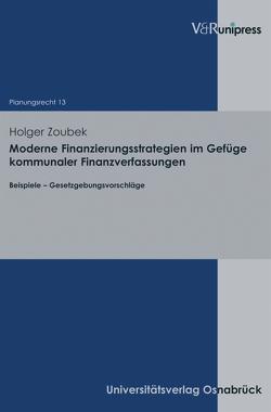 Moderne Finanzierungsstrategien im Gefüge kommunaler Finanzverfassungen von Stüer,  Bernhard, Zoubek,  Holger