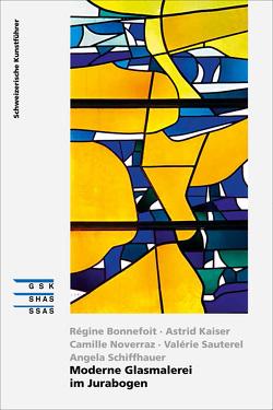 Moderne Glasmalerei im Jurabogen von Bonnefoit,  Régine, Clerc,  Valérie, Kaiser,  Astrid, Noverraz,  Camille, Sauterel,  Valérie, Schiffhauer,  Angela