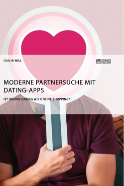 Moderne Partnersuche mit Dating-Apps. Ist Online-Dating wie Online-Shopping? von Will,  Giulia