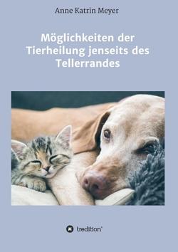 Möglichkeiten der Tierheilung jenseits des Tellerrandes von Meyer,  Anne Katrin