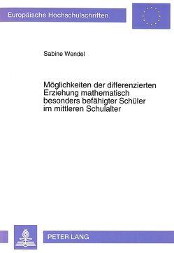 Möglichkeiten der differenzierten Erziehung mathematisch besonders befähigter Schüler im mittleren Schulalter von Wendel,  Sabine
