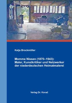 Momme Nissen (1870–1943): Maler, Kunstkritiker und Netzwerker der niederdeutschen Heimatmalerei von Brockmöller,  Katja