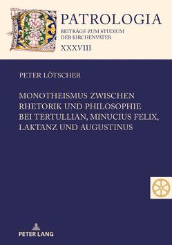Monotheismus zwischen Rhetorik und Philosophie bei Tertullian, Minucius Felix, Laktanz und Augustinus von Lötscher,  Peter