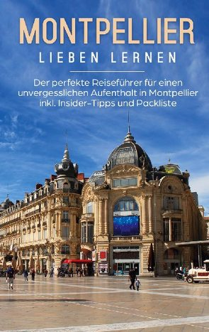Montpellier lieben lernen: Der perfekte Reiseführer für einen unvergesslichen Aufenthalt in Montpellier inkl. Insider-Tipps und Packliste von Weers,  Yvonne