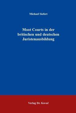 Moot Courts in der britischen und deutschen Juristenausbildung von Siefert,  Michael