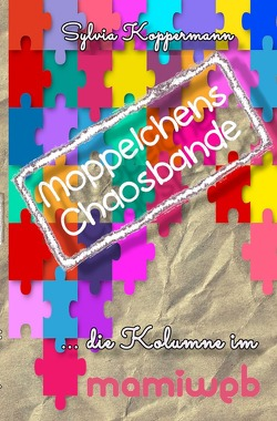 Moppelchens Chaosbande / Moppelchens Chaosbande – die Kolumne im mamiweb von Koppermann,  Sylvia