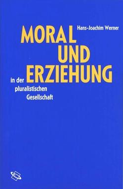 Moral und Erziehung in der pluralistischen Gesellschaft von Werner,  Hans-Joachim
