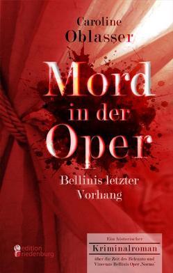 Mord in der Oper – Bellinis letzter Vorhang. Ein historischer Kriminalroman über die Zeit des Belcanto und Vincenzo Bellinis Oper 'Norma' von Oblasser,  Caroline