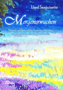 Morgenerwachen – Heitere und besinnliche Gedichte, Märchen und Geschichten für die ganze Familie von DeBehr,  Verlag, Sanguinette,  Ursel