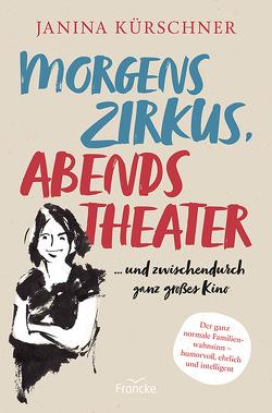 Morgens Zirkus, abends Theater … und zwischendurch ganz großes Kino von Kürschner,  Janina