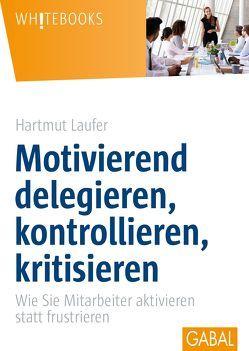 Motivierend delegieren, kontrollieren, kritisieren von Laufer,  Hartmut