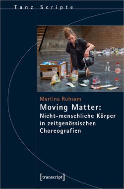 Moving Matter: Nicht-menschliche Körper in zeitgenössischen Choreografien von Ruhsam,  Martina