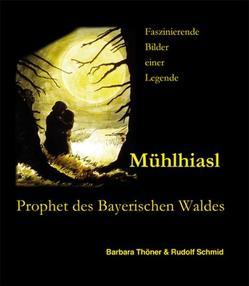 Mühlhiasl – Prophet des Bayerischen Waldes von Schmid,  Rudolf, Thöner,  Barbara