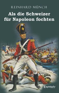 Als die Schweizer für Napoleon fochten von Münch,  Dr. Reinhard