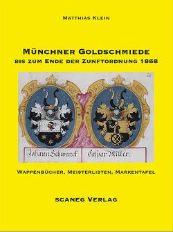 Münchner Goldschmiede bis zum Ende der Zunftordnung 1868 von Klein,  Matthias