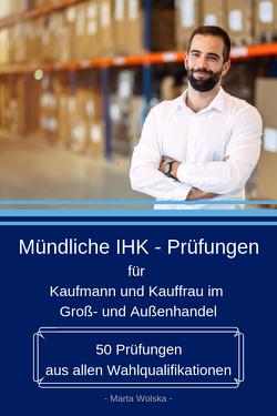 Mündliche IHK – Prüfungen für Kaufmann und Kauffrau im Groß- und Außenhandel von Wolska,  Marta
