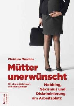 Mütter unerwünscht – Mobbing, Sexismus und Diskriminierung am Arbeitsplatz von Mundlos,  Christina, Spachtholz,  Cornelia, Süßmuth,  Rita