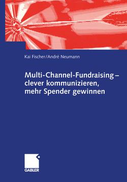 Multi-Channel-Fundraising — clever kommunizieren, mehr Spender gewinnen von Fischer,  Kai, Neumann,  André