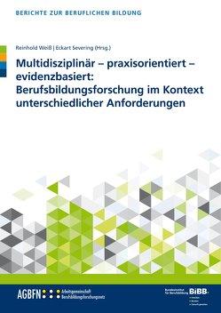 Multidisziplinär – praxisorientiert – evidenzbasiert: Berufsbildungsforschung im Kontext unterschiedlicher Anforderungen von Severing,  Eckart, Weiss,  Reinhold