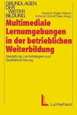 Multimediale Lernumgebungen in der betrieblichen Weiterbildung von Eigler,  Gunther, Friedrich,  Helmut F, Mandl,  Heinz, Schnotz,  Wolfgang, Schott,  Franz, Seel,  Norbert M.