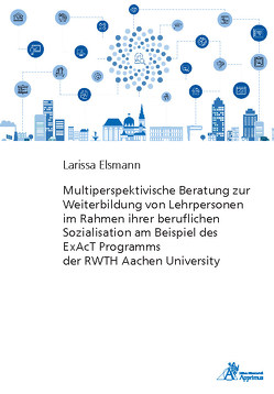 Multiperspektivische Beratung zur Weiterbildung von Lehrpersonen im Rahmen ihrer beruflichen Sozialisation am Beispiel des ExAcT Programms der RWTH Aachen University von Elsmann,  Larissa