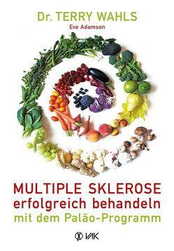 Multiple Sklerose erfolgreich behandeln – mit dem Paläo-Programm von Adamson,  Eve, Oechsler,  Rotraud, Wahls,  Terry