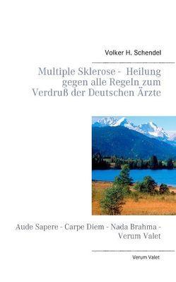 Multiple Sklerose – Heilung gegen alle Regeln zum Verdruß der Deutschen Ärzte von Schendel,  Volker H.