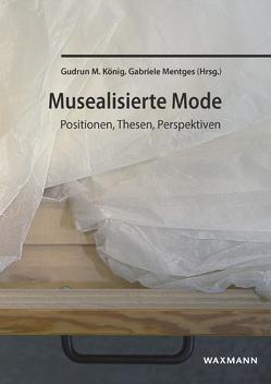 Musealisierte Mode von Behrend,  Anna, Fink,  Jella, Helbing,  Marie, König,  Gudrun M, Korbik,  Johanna, Mentges,  Gabriele