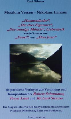 """Musik in Versen – Nikolaus Lenaus """"Husarenlieder"""", """"Die drei Zigeuner"""", """"Der traurige Mönch"""", Liebeslyrik sowie Szenen aus """"Faust"""", und """"Don Juan"""" als poetische Vorlagen zur Vertonung / Komposition bei Robert Schumann, Franz Liszt, Richard Strauss von Gibson,  Carl"""