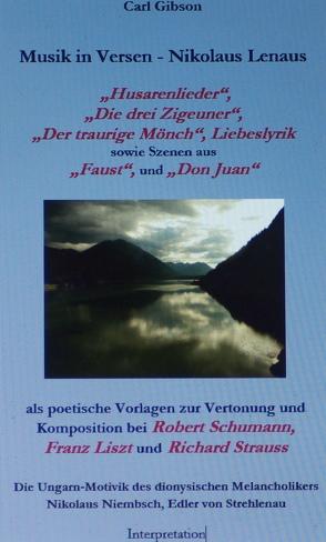 """Musik in Versen – Nikolaus Lenaus """"Husarenlieder"""", """"Die drei Zigeuner"""", """"Der traurige Mönch"""", Liebeslyrik, Szenen aus """"Faust"""", und """"Don Juan"""" als poetische Vorlagen zur Vertonung und Komposition bei Robert Schumann, Franz Liszt, Richard Strauss von Gibson,  Carl"""