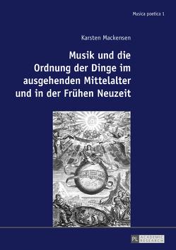 Musik und die Ordnung der Dinge im ausgehenden Mittelalter und in der Frühen Neuzeit von Mackensen,  Karsten