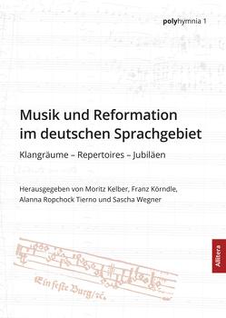 Musik und Reformation im deutschen Sprachgebiet von Kelber,  Moritz, Körndle,  Franz, Ropchock Tierno,  Alann, Wagner,  Sascha