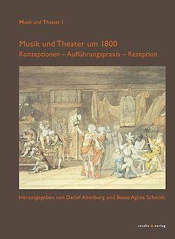 Musik und Theater um 1800 von Altenburg,  Detlef, Schmidt,  Beate Agnes