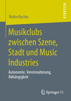 Musikclubs zwischen Szene, Stadt und Music Industries von Kuchar,  Robin