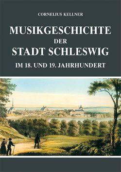 Musikgeschichte der Stadt Schleswig im 18. und 19. Jahrhundert von Kellner,  Cornelius