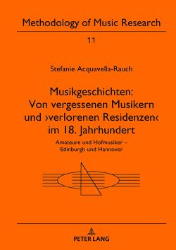 Musikgeschichten: Von vergessenen Musikern und ›verlorenen Residenzen‹ im 18. Jahrhundert von Acquavella-Rauch,  Stefanie