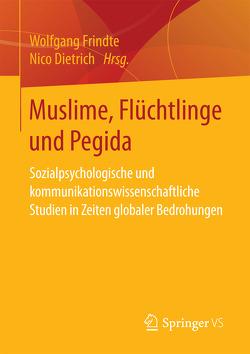 Muslime, Flüchtlinge und Pegida von Dietrich,  Nico, Frindte,  Wolfgang