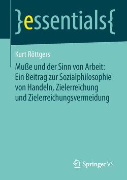 Muße und der Sinn von Arbeit: Ein Beitrag zur Sozialphilosophie von Handeln, Zielerreichung und Zielerreichungsvermeidung von Röttgers,  Kurt