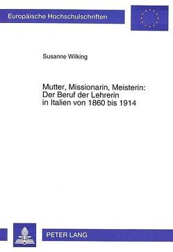 Mutter, Missionarin, Meisterin: Der Beruf der Lehrerin in Italien von 1860 bis 1914 von Wilking,  Susanne