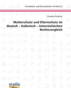 Mutterschutz und Elternschutz im deutsch – italienisch – österreichischen Rechtsvergleich von Christandl,  Gregor, Dallago,  Maximilian, Erlacher,  Claudia