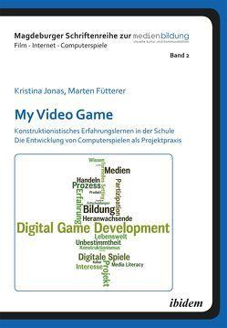 My Video Game: Konstruktionistisches Erfahrungslernen in der Schule. Die Entwicklung von Computerspielen als Projektpraxis von Fromme,  Johannes, Fütterer,  Marten, Jonas,  Kristina, Marotzki,  Winfried