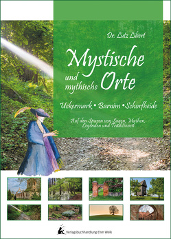 Mystische und mythische Orte in der Uckermark, im Barnim und in der Schorfheide von Dr. Libert,  Lutz